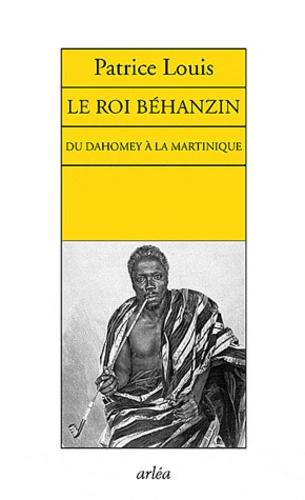 Patrice Louis - Le roi Béhanzin - Du Dahomey à la Martinique.
