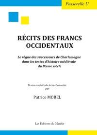 Patrice Morel - Récits des Francs occidentaux - Le règne des successeurs de Charlemagne dans les textes d'histoire médiévale du IXe siècle.
