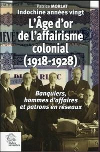 Patrice Morlat - Indochine années vingt : l'âge d'or de l'affairisme colonial (1918-1928) - Banquiers, hommes d'affaires et patrons en réseaux.