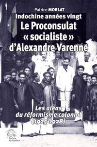 """Patrice Morlat - Indochine années vingt : le proconsulat """"socialiste"""" d'Alexandre Varenne - Les aléas du réformisme colonial (1925-1928)."""