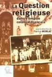 Patrice Morlat et Frédéric Mantienne - La question religieuse dans l'empire colonial français.