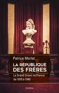 Patrice Morlat - La république des frères - Le Grand Orient de France de 1870 à 1940. Penser la cité idéale.