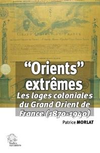 """Patrice Morlat - """"Orients"""" extrêmes - Les loges coloniales du Grand Orient de France (1870-1940)."""