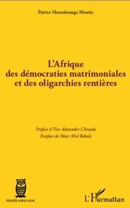 Patrice Moundounga Mouity - L'Afrique des démocraties matrimoniales et des oligarchies rentières.