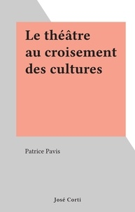 Patrice Pavis - Le théâtre au croisement des cultures.