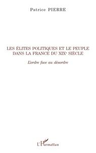 Patrice Pierre - Les élites politiques et le peuple dans la France du XIXe siècle - L'ordre face au désordre.