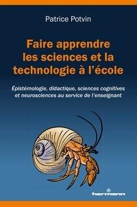Patrice Potvin - Faire apprendre les sciences et la technologie à l'école - Epistémologie, didactique, sciences cognitives et neurosciences au service de l'enseignement.