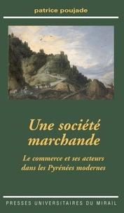 Patrice Poujade - Une société marchande - Le commerce et ses acteurs dans les Pyrénées modernes.