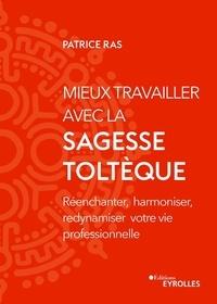 Patrice Ras - Mieux travailler avec la sagesse toltèque - Réenchanter, harmoniser, redynamiser votre vie professionnelle.