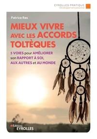 Patrice Ras - Mieux vivre avec les accords toltèques - 5 voies pour améliorer son rapport à soi, aux autres et au monde.