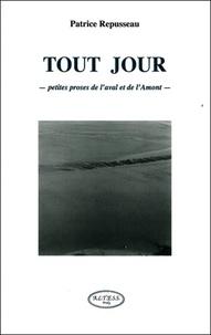 Patrice Repusseau - Tout jour, petites proses de l'aval et de l'amont.