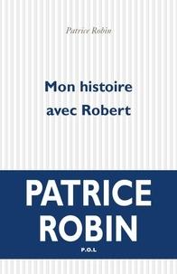 Patrice Robin - Mon histoire avec Robert.
