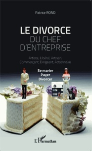 Le divorce du chef d'entreprise- Artiste, libéral, artisan, commerçant, dirigeant, actionnaire : se marier, payer, divorcer - Patrice Rond |