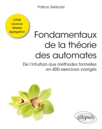 Patrice Séébold - Fondamentaux de la théorie des automates - De l'intuition aux méthodes formelles en 400 exercices corrigés. Classes préparatoires, licence, master, agrégation.
