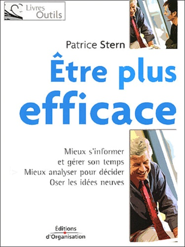 Patrice Stern - Etre plus efficace - Mieux s'informer et gérer son temps, mieux analyser pour décider, oser les idées neuves.