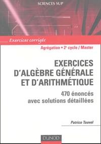 Patrice Tauvel - Exercices d'algèbre générale et d'arithmétique Agrégation, Licence 3e année, Master - 470 énoncés avec solutions détaillées.