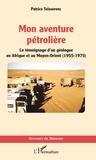 Patrice Teisserenc - Mon aventure pétrolière - Le témoignage d'un géologue en Afrique et au Moyen-Orient (1955-1975).