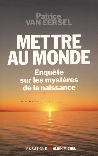 Patrice Van Eersel - Mettre au monde - Enquêtes sur les mystères de la naissance.