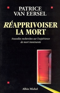 Patrice Van Eersel - Réapprivoiser la mort - Nouvelles recherches sur l'expérience de mort imminente.