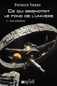 Patrice Verry - Ce qui grignotait le fond de l'univers Tome 1 : Les artefacts.