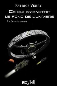 Patrice Verry - Ce qui grignotait le fond de l'univers Tome 2 : Les chasseurs.