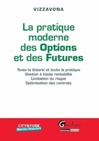 Patrice Vizzavona - La pratique moderne des Options et des Futures - Toute la théorie et toute la pratique, gestion à haute rentabilité, limitation du risque, optimisation des contrats.