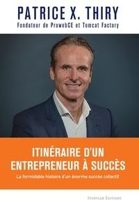 Patrice X. Thiry - Itinéraire d'un entrepreneur à succès - La formidable histoire d'un énorme succès collectif..