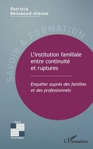 Patricia Bessaoud-Alonso - L'institution familiale entre continuité et ruptures - Enquêter auprès des familles et des professionnels.