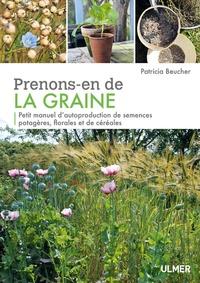 Patricia Beucher - Prenons-en de la graine - Petit manuel d'autoproduction de semences potagères, florales et de céréales.