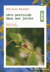 Patricia Beucher - Zéro pesticide dans mon jardin - Méthodes et recettes alternatives et efficaces.