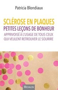 Patricia Blondiaux - Sclérose en plaques - Petites leçons de bonheur apprivoisé à l'usage de tous ceux qui veulent retrouver le sourire.
