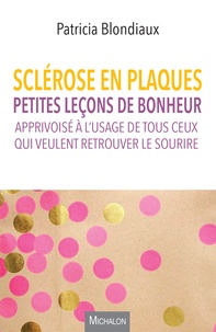 Livres gratuits à télécharger en ligne pdf Sclérose en plaques  - Petites leçons de bonheur apprivoisé à l'usage de tous ceux qui veulent retrouver le sourire (Litterature Francaise) FB2 9782841869374 par Patricia Blondiaux