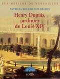 Patricia Bouchenot-Déchin - Henry Dupuis, jardinier de Louis XIV.