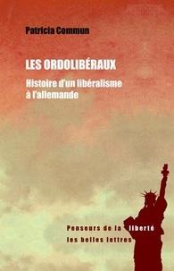 Patricia Commun - Les ordolibéraux - Histoire d'un libéralisme à l'allemande.