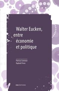 Patricia Commun et Raphaël Fèvre - Walter Eucken, entre économie et politique - Suivi de Le problème politique de l'Ordre.