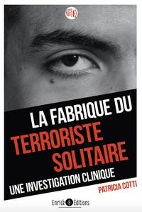 Patricia Cotti - La fabrique du terroriste solitaire - Une investigation clinique.