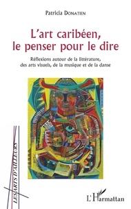 Patricia Donatien - L'art caribéen, le penser pour le dire - Réflexions autour de la littérature, des arts visuels, de la musique et de la danse.