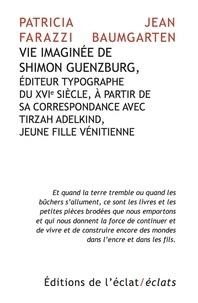 Patricia Farazzi et Jean Baumgarten - Vie imaginée de Shimon Guenzburg - Editeur typographe du XVIe siècle, à partir de sa correspondance avec Tirzah Adelkind, jeune fille vénitienne.