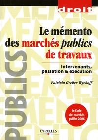 Patricia Grelier Wyckoff - Le mémento des marchés publics de travaux - Intervenants, passation et exécution.