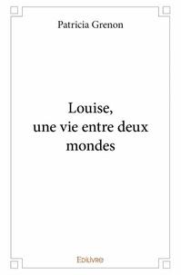 Patricia Grenon - Louise, une vie entre deux mondes.