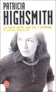 Patricia Highsmith - Le Meilleur Ami de l'homme - Et autres nouvelles.