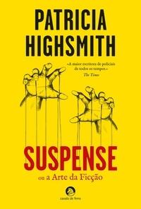 Patricia Highsmith - Suspense ou a Arte da Ficção.