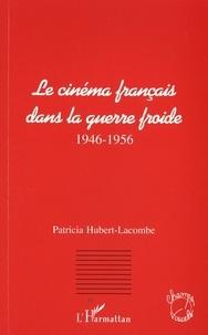Patricia Hubert-Lacombe - Le cinéma français dans la guerre froide - 1946-1956.