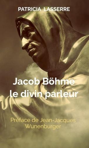 Patricia Lasserre - Jacob Böhme - Le divin parleur.