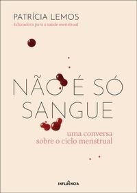 Patrícia Lemos - Não É Só Sangue: Uma Conversa Sobre o Ciclo Menstrual.