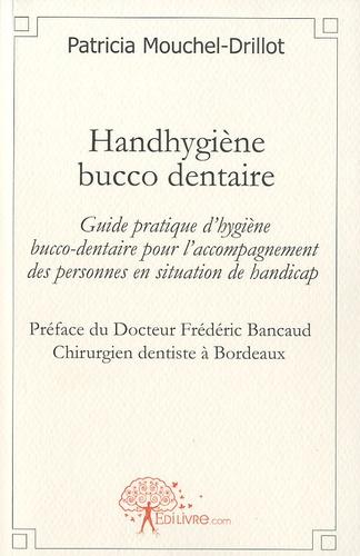 Handhygiène bucco-dentaire. Guide pratique d?hygiène bucco-dentaire pour l?accompagnement des personnes en situation de handicap - Patricia Mouchel-Drillot