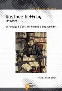 Patricia Plaud-Dilhuit - Gustave Geffroy - 1855-1926. Un critique d'art, un homme d'engagement.