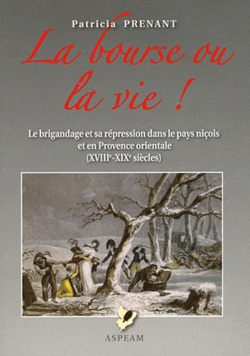 Patricia Prenant - La bourse ou la vie - Le brigandage et sa répression dans le pays niçois et en Provence orientale (XVIIIe-XIXe siècles).