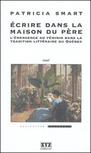 Patricia Smart - Ecrire dans la maison du père - L'émergence du féminin dans la tradition littéraire du Québec.