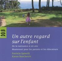 Patricia Spinelli et Karen Benchetrit - Un autre regard sur l'enfant - De la naissance à six ans Montessori pour les parents et les éducateurs.